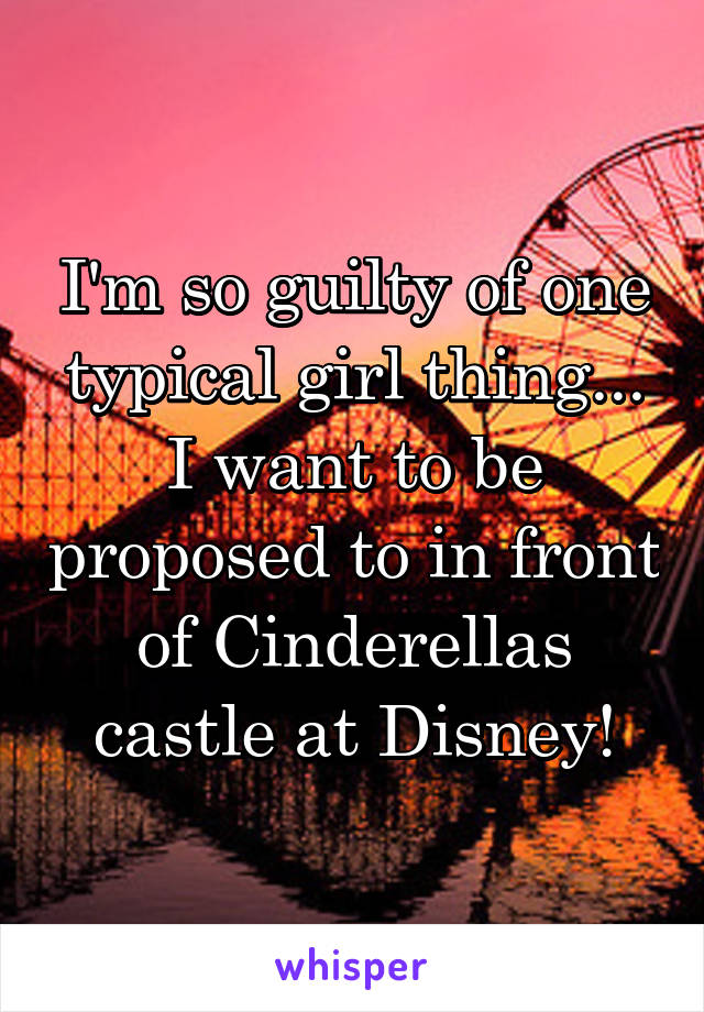 I'm so guilty of one typical girl thing... I want to be proposed to in front of Cinderellas castle at Disney!