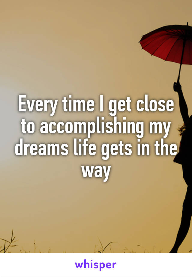 Every time I get close to accomplishing my dreams life gets in the way