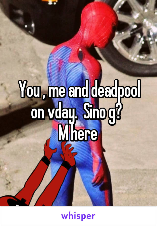 You , me and deadpool on vday.  Sino g?   M here