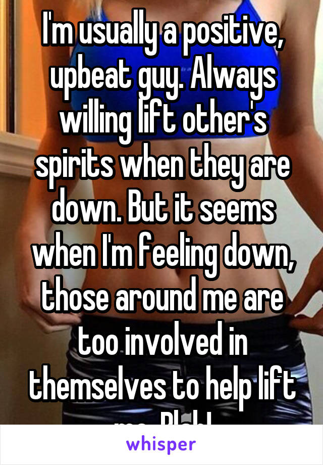 I'm usually a positive, upbeat guy. Always willing lift other's spirits when they are down. But it seems when I'm feeling down, those around me are too involved in themselves to help lift me. Blah!