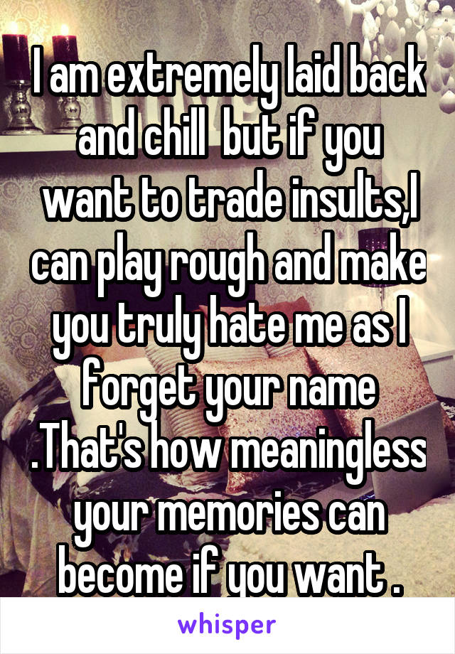 I am extremely laid back and chill  but if you want to trade insults,I can play rough and make you truly hate me as I forget your name .That's how meaningless your memories can become if you want .