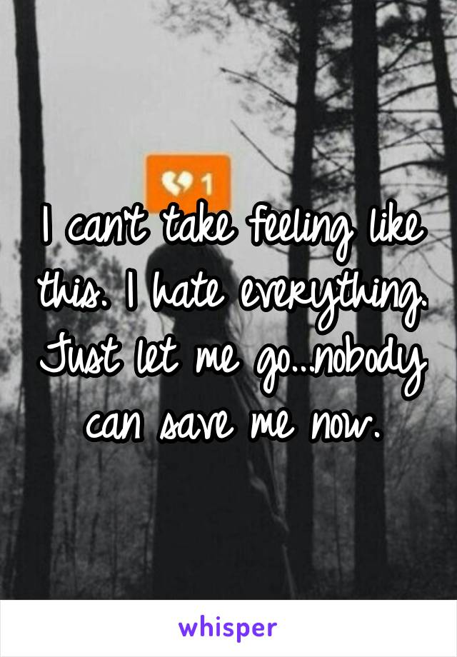 I can't take feeling like this. I hate everything. Just let me go...nobody can save me now.