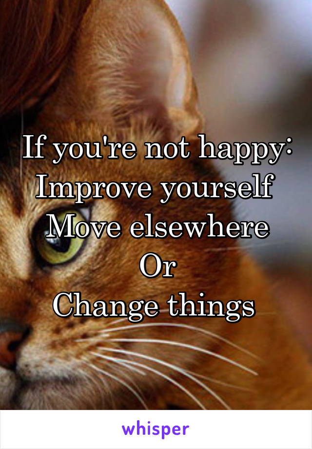 If you're not happy: Improve yourself  Move elsewhere Or Change things
