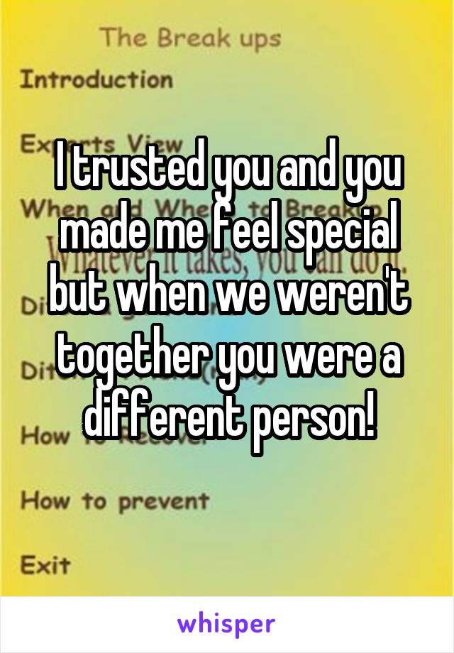 I trusted you and you made me feel special but when we weren't together you were a different person!
