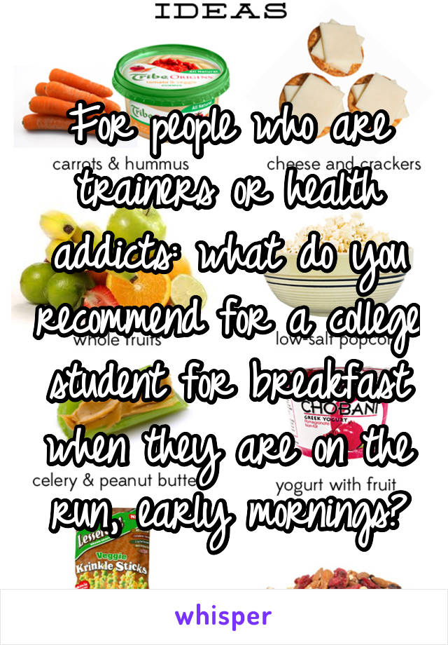 For people who are trainers or health addicts: what do you recommend for a college student for breakfast when they are on the run, early mornings?