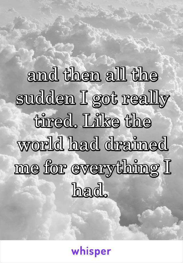 and then all the sudden I got really tired. Like the world had drained me for everything I had.