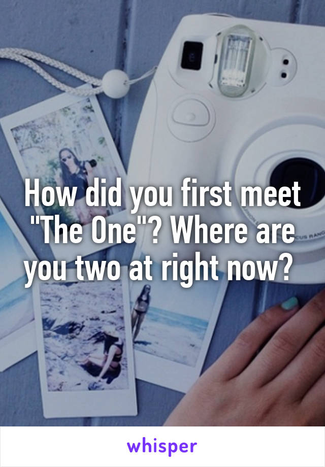 "How did you first meet ""The One""? Where are you two at right now?"