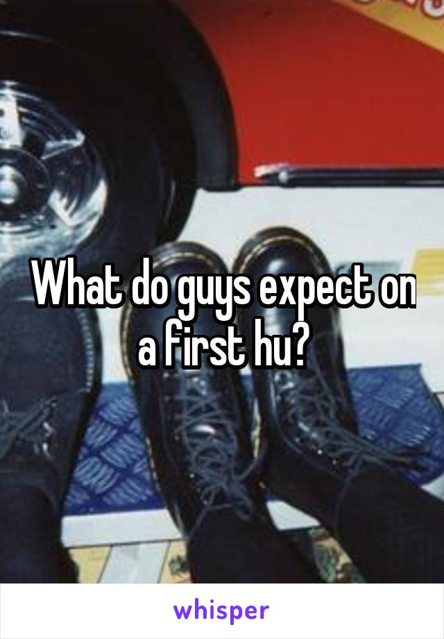 What do guys expect on a first hu?
