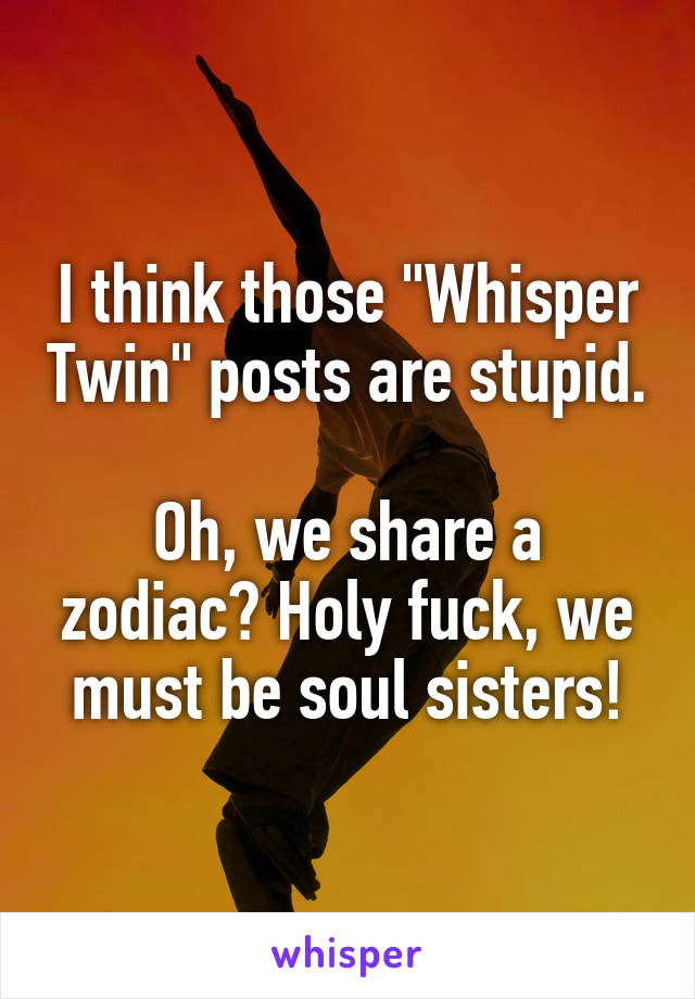 "I think those ""Whisper Twin"" posts are stupid.  Oh, we share a zodiac? Holy fuck, we must be soul sisters!"