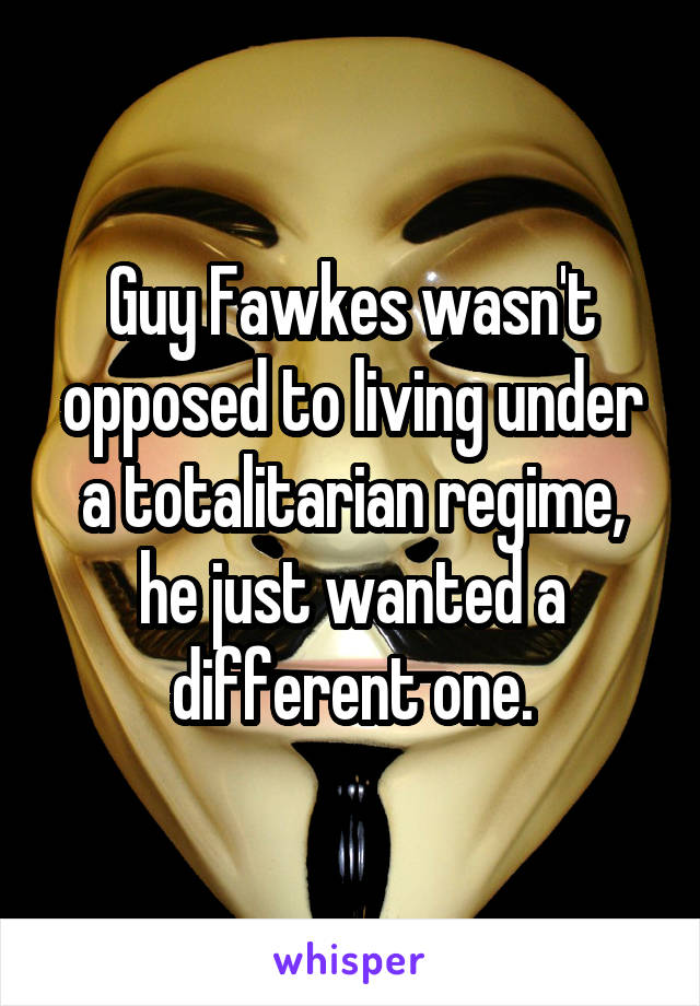 Guy Fawkes wasn't opposed to living under a totalitarian regime, he just wanted a different one.