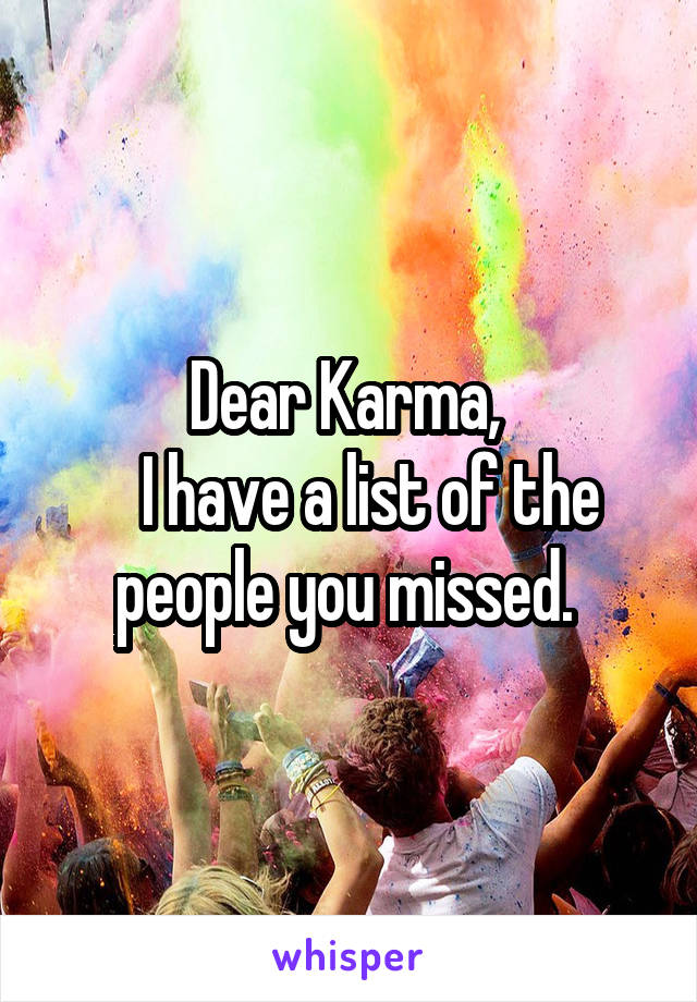 Dear Karma,     I have a list of the people you missed.