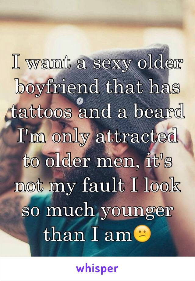 I want a sexy older boyfriend that has tattoos and a beard I'm only attracted to older men, it's not my fault I look so much younger than I am😕