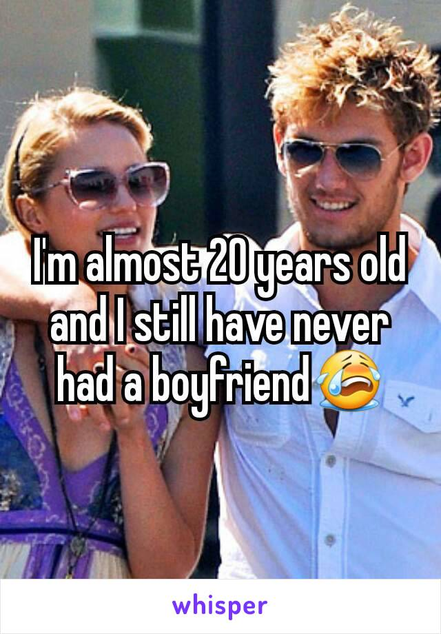 I'm almost 20 years old and I still have never had a boyfriend😭