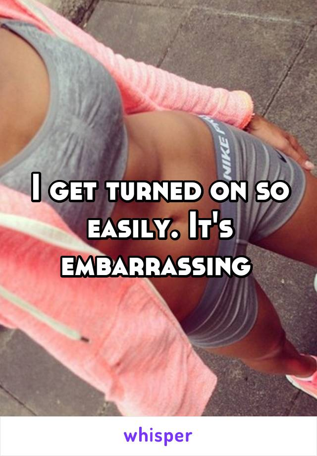 I get turned on so easily. It's embarrassing