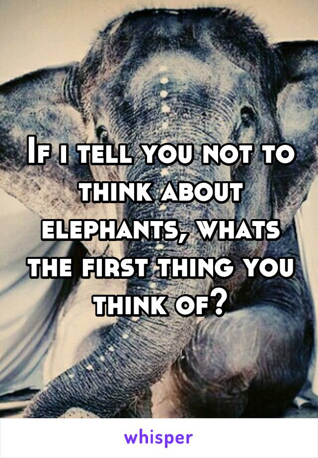 If i tell you not to think about elephants, whats the first thing you think of?