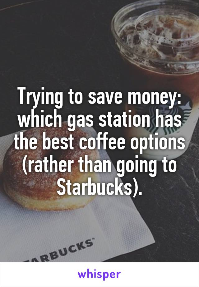 Trying to save money: which gas station has the best coffee options (rather than going to Starbucks).