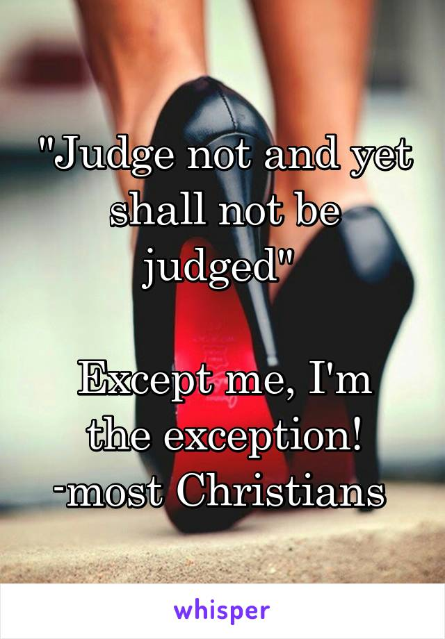 """Judge not and yet shall not be judged""   Except me, I'm the exception! -most Christians"