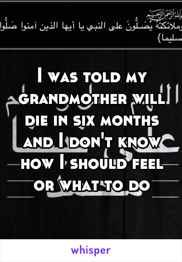 I was told my grandmother will die in six months and I don't know how I should feel or what to do