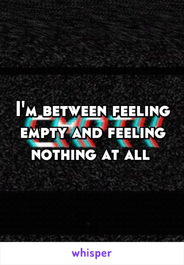 I'm between feeling empty and feeling nothing at all