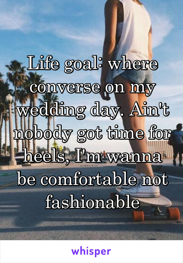 Life goal: where converse on my wedding day. Ain't nobody got time for heels, I'm wanna be comfortable not fashionable