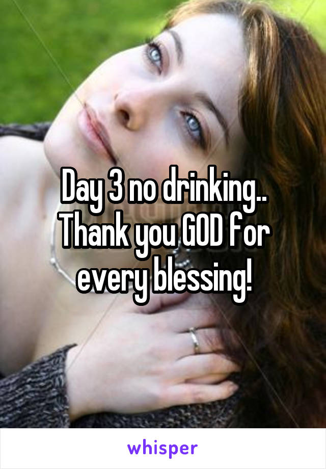 Day 3 no drinking.. Thank you GOD for every blessing!