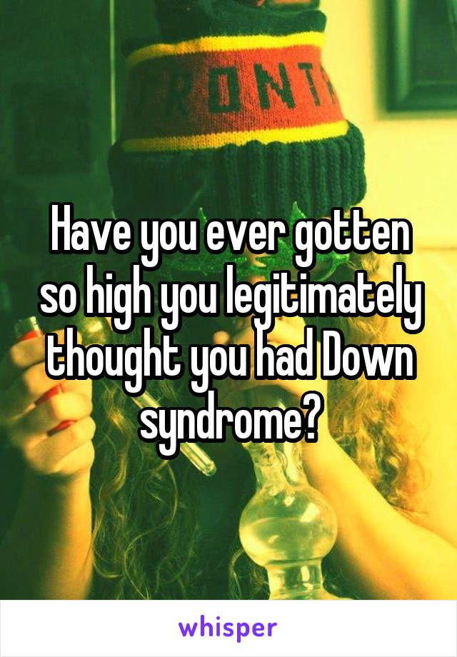 Have you ever gotten so high you legitimately thought you had Down syndrome?
