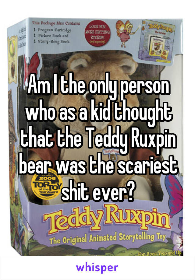 Am I the only person who as a kid thought that the Teddy Ruxpin bear was the scariest shit ever?