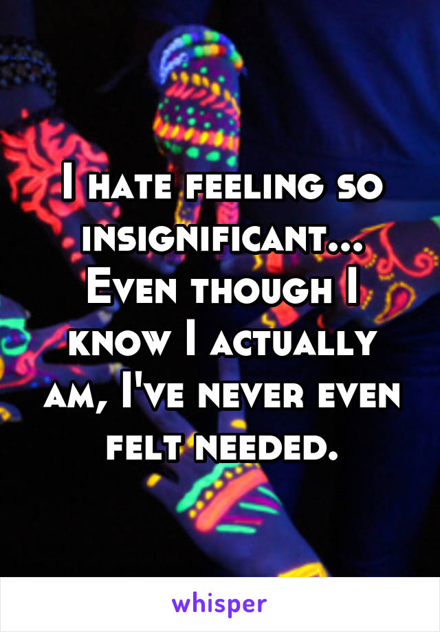 I hate feeling so insignificant... Even though I know I actually am, I've never even felt needed.