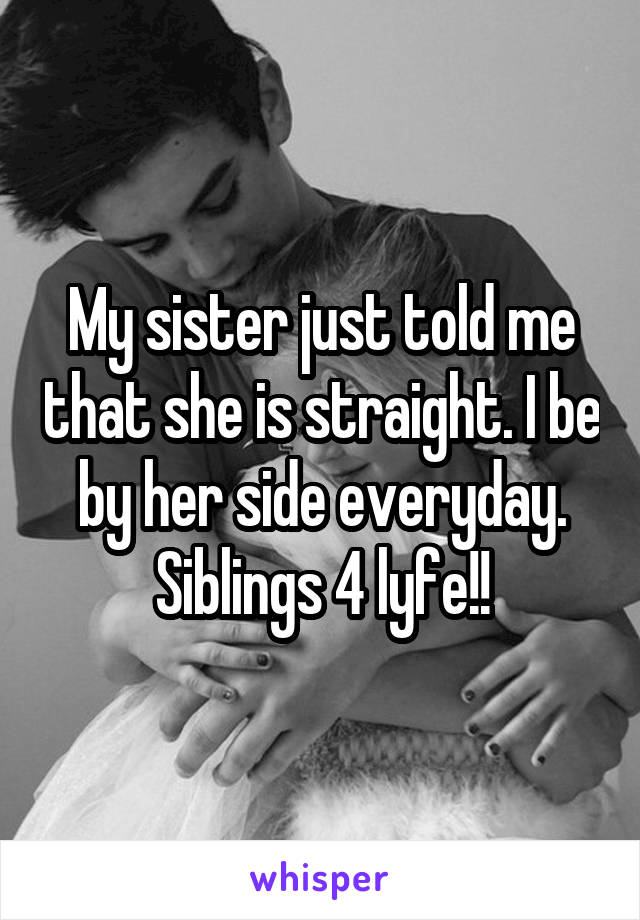 My sister just told me that she is straight. I be by her side everyday. Siblings 4 lyfe!!