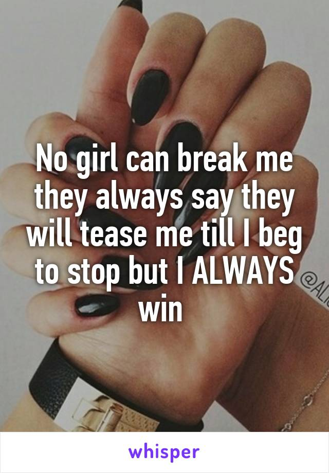 No girl can break me they always say they will tease me till I beg to stop but I ALWAYS win