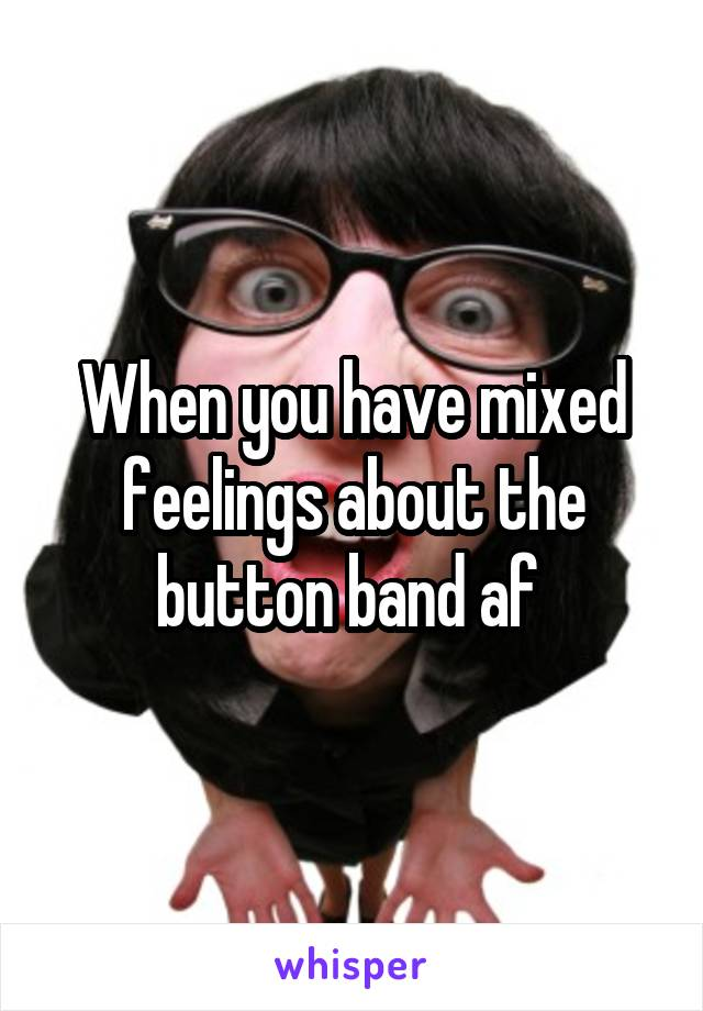 When you have mixed feelings about the button band af