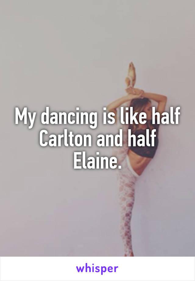 My dancing is like half Carlton and half Elaine.