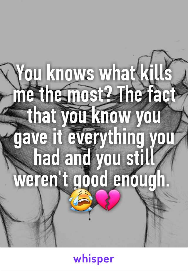 You knows what kills me the most? The fact that you know you gave it everything you had and you still weren't good enough.  😭💔