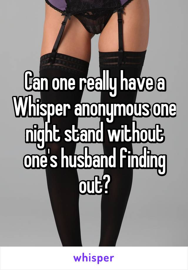 Can one really have a Whisper anonymous one night stand without one's husband finding out?