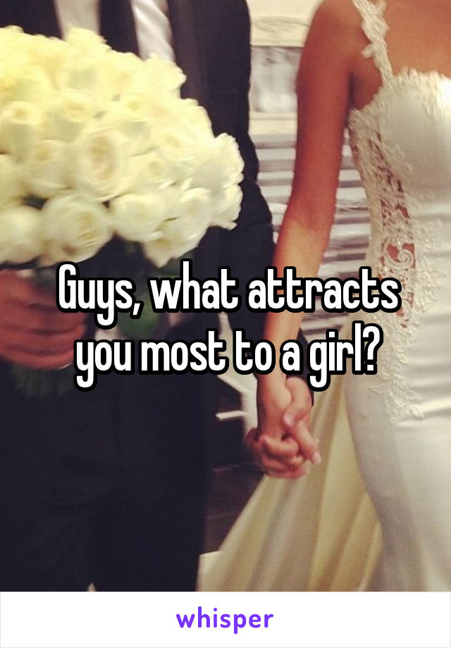 Guys, what attracts you most to a girl?