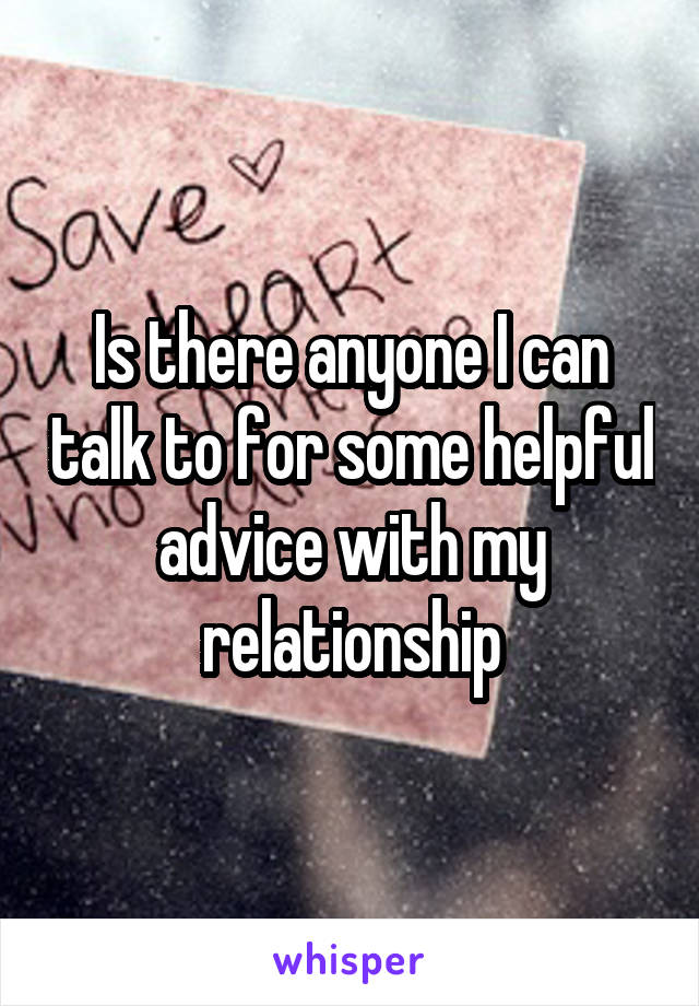 Is there anyone I can talk to for some helpful advice with my relationship