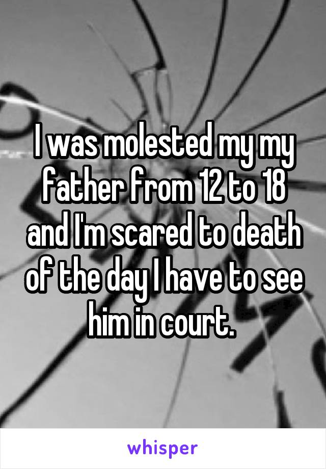 I was molested my my father from 12 to 18 and I'm scared to death of the day I have to see him in court.
