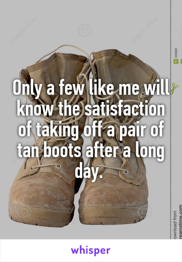 Only a few like me will know the satisfaction of taking off a pair of tan boots after a long day.