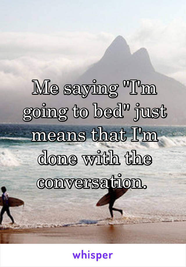 "Me saying ""I'm going to bed"" just means that I'm done with the conversation."