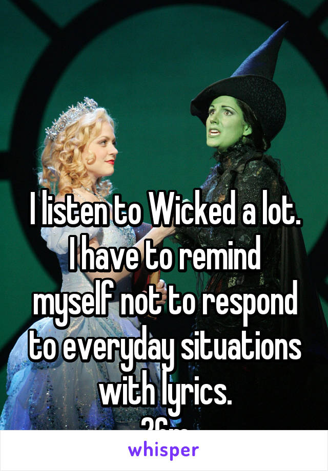 I listen to Wicked a lot. I have to remind myself not to respond to everyday situations with lyrics. 26m
