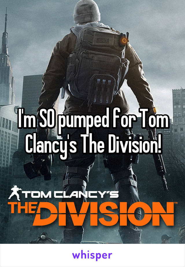 I'm SO pumped for Tom Clancy's The Division!