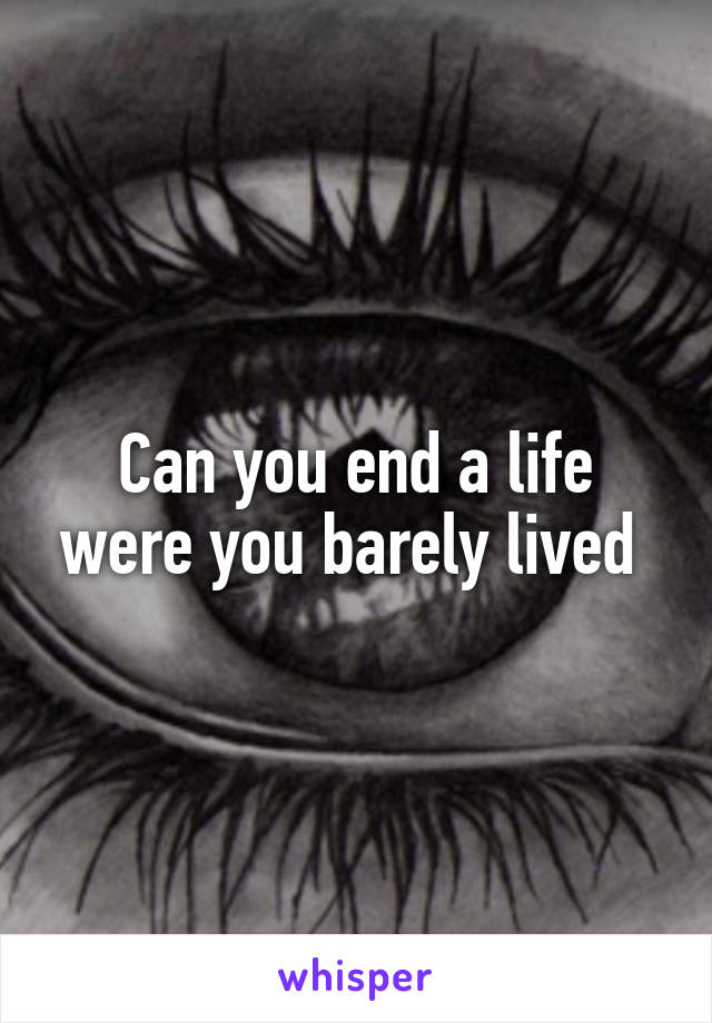 Can you end a life were you barely lived