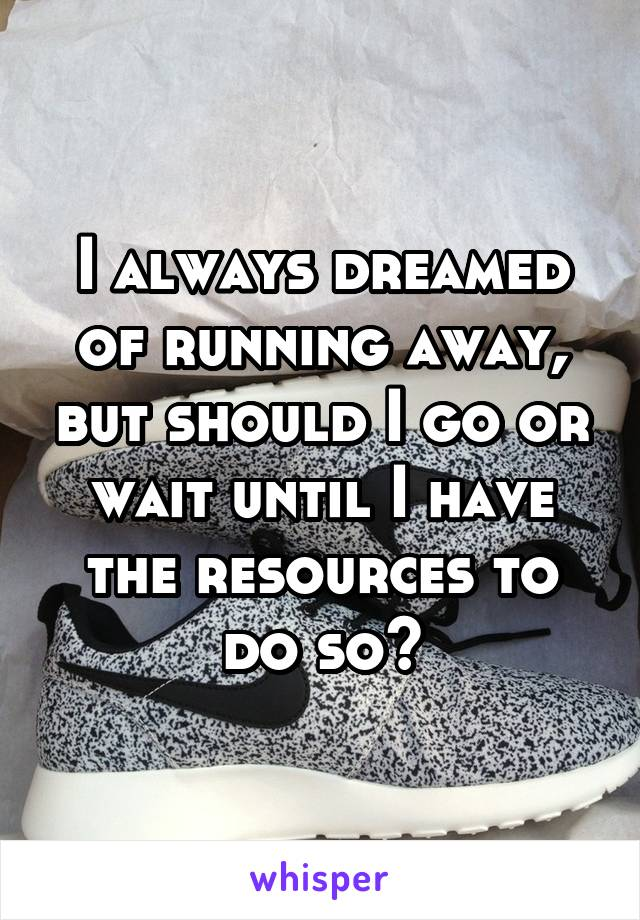 I always dreamed of running away, but should I go or wait until I have the resources to do so?