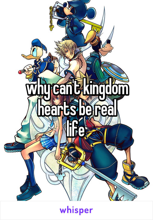 why can't kingdom hearts be real life