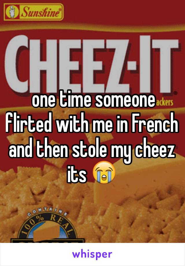 one time someone flirted with me in French and then stole my cheez its 😭