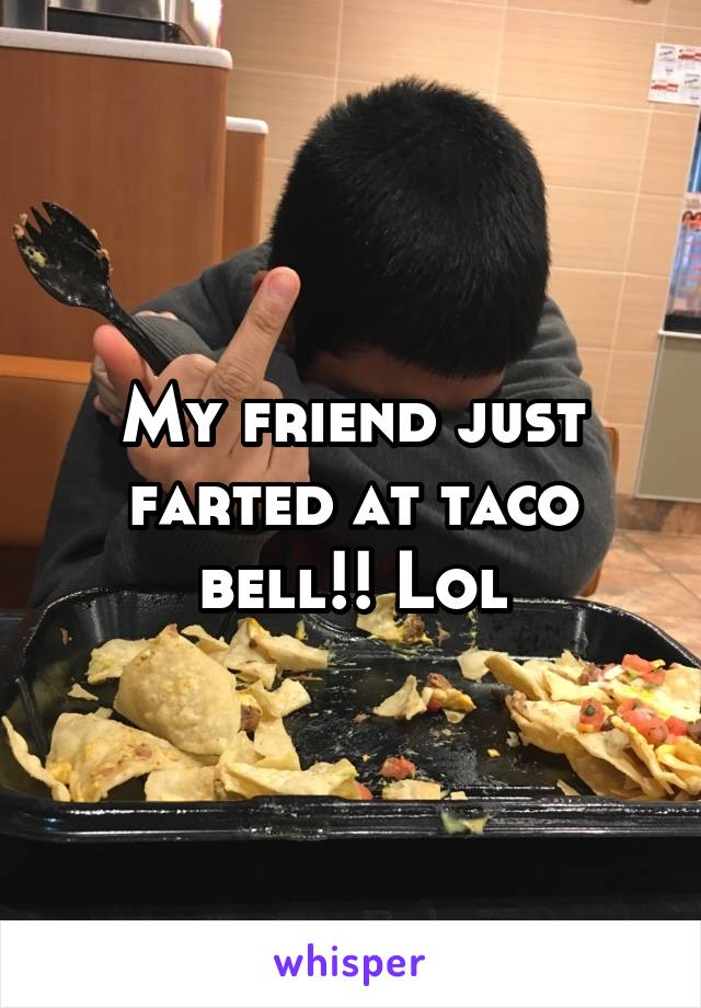 My friend just farted at taco bell!! Lol
