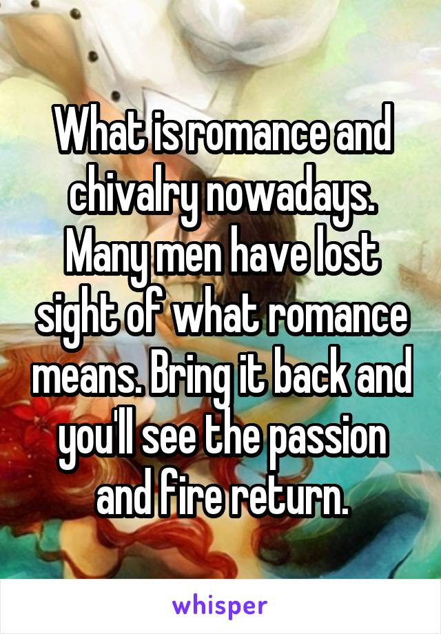 What is romance and chivalry nowadays. Many men have lost sight of what romance means. Bring it back and you'll see the passion and fire return.