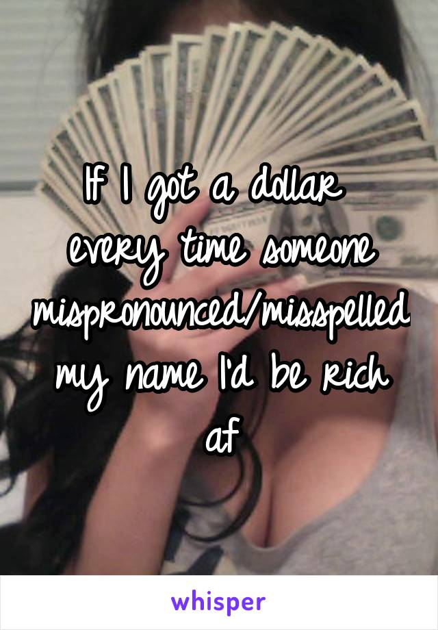If I got a dollar  every time someone mispronounced/misspelled my name I'd be rich af