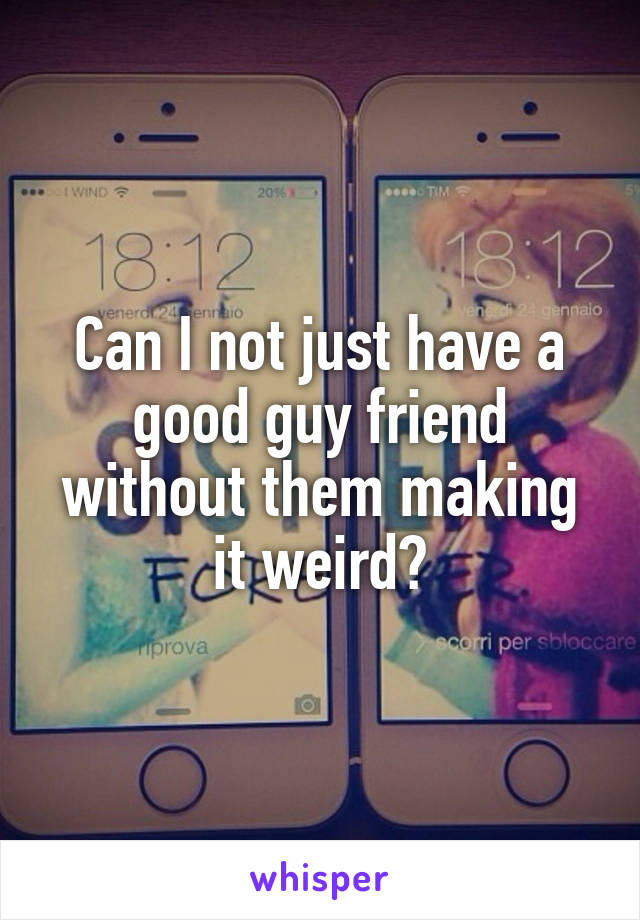 Can I not just have a good guy friend without them making it weird?