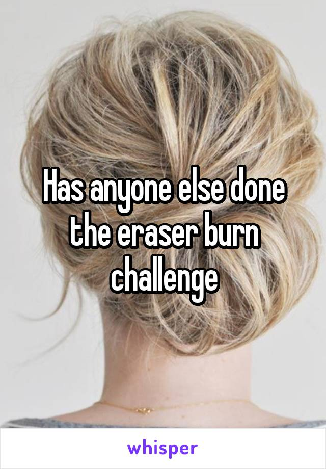 Has anyone else done the eraser burn challenge